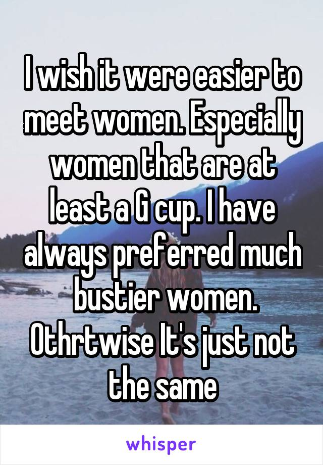 I wish it were easier to meet women. Especially women that are at least a G cup. I have always preferred much  bustier women. Othrtwise It's just not the same