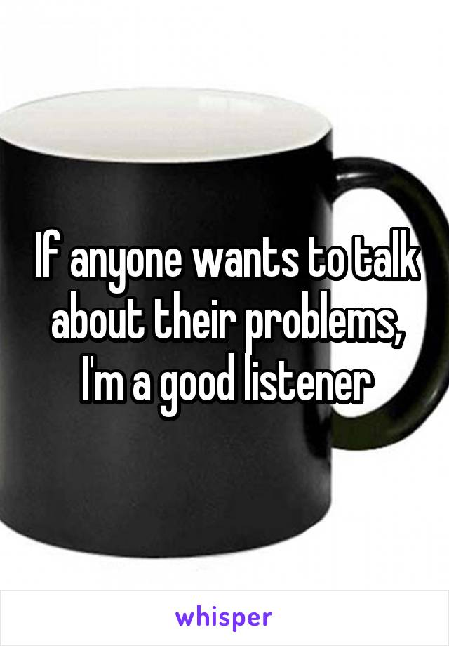 If anyone wants to talk about their problems, I'm a good listener