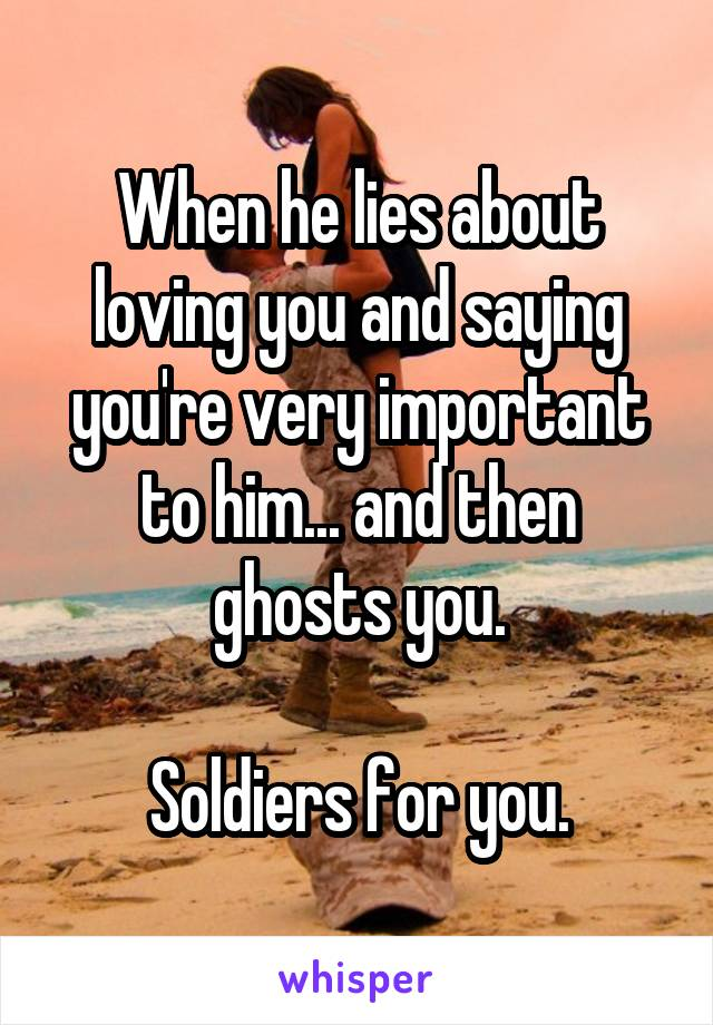 When he lies about loving you and saying you're very important to him... and then ghosts you.  Soldiers for you.