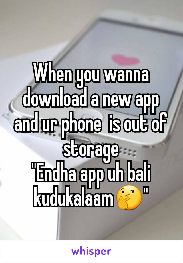 """When you wanna download a new app and ur phone  is out of storage """"Endha app uh bali kudukalaam🤔"""""""