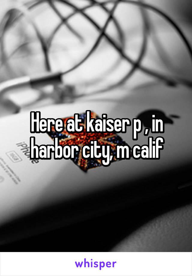 Here at kaiser p , in harbor city, m calif