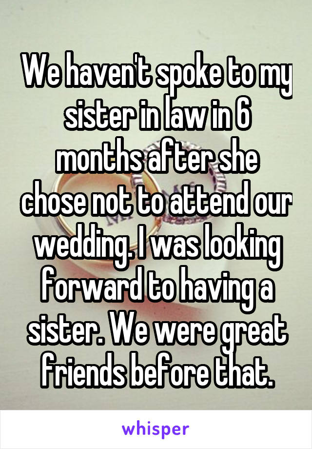 We haven't spoke to my sister in law in 6 months after she chose not to attend our wedding. I was looking forward to having a sister. We were great friends before that.