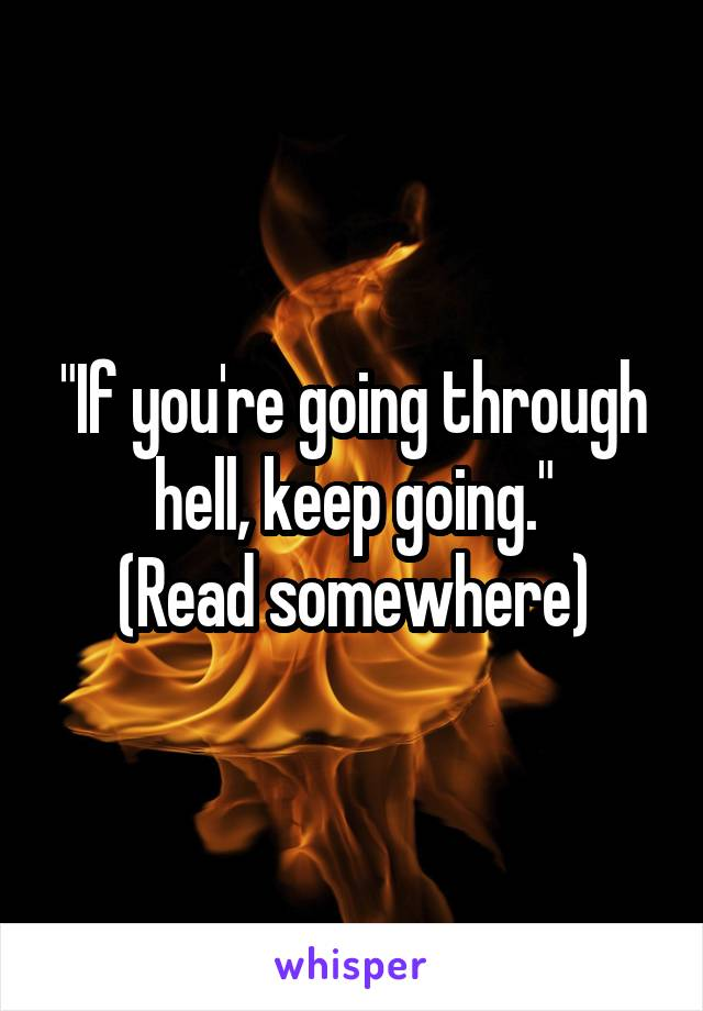 """If you're going through hell, keep going."" (Read somewhere)"