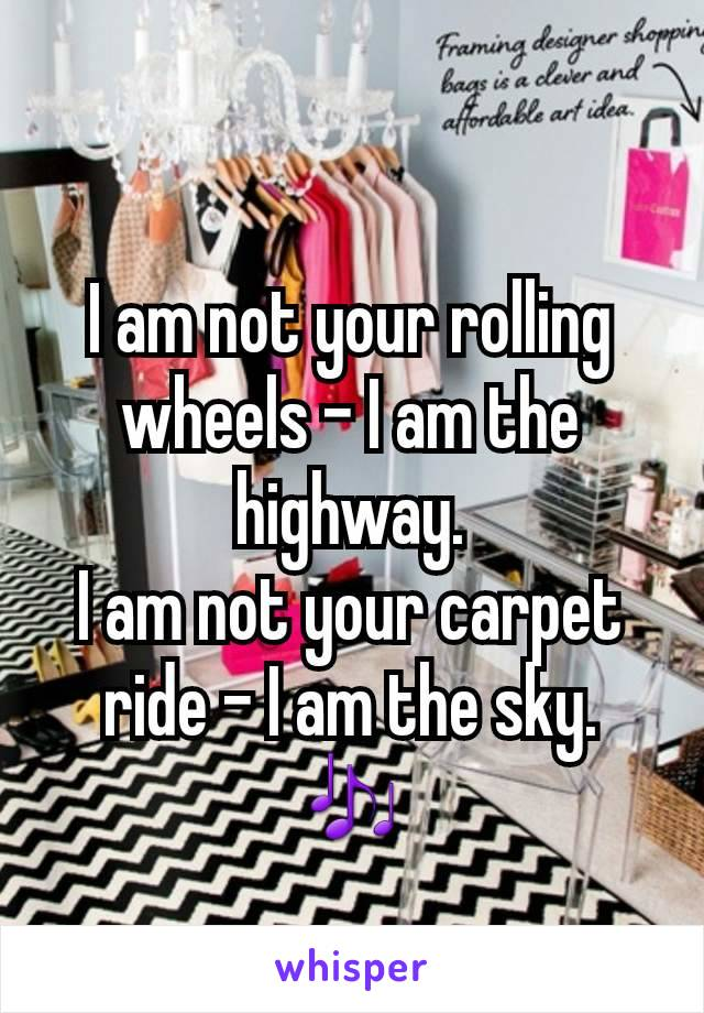 I am not your rolling wheels – I am the highway. I am not your carpet ride – I am the sky. 🎶