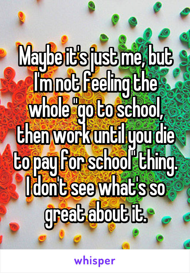 """Maybe it's just me, but I'm not feeling the whole """"go to school, then work until you die to pay for school"""" thing. I don't see what's so great about it."""