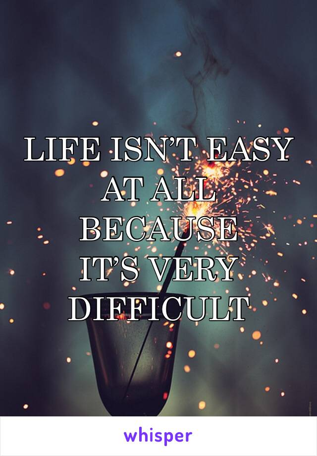 LIFE ISN'T EASY AT ALL  BECAUSE  IT'S VERY DIFFICULT