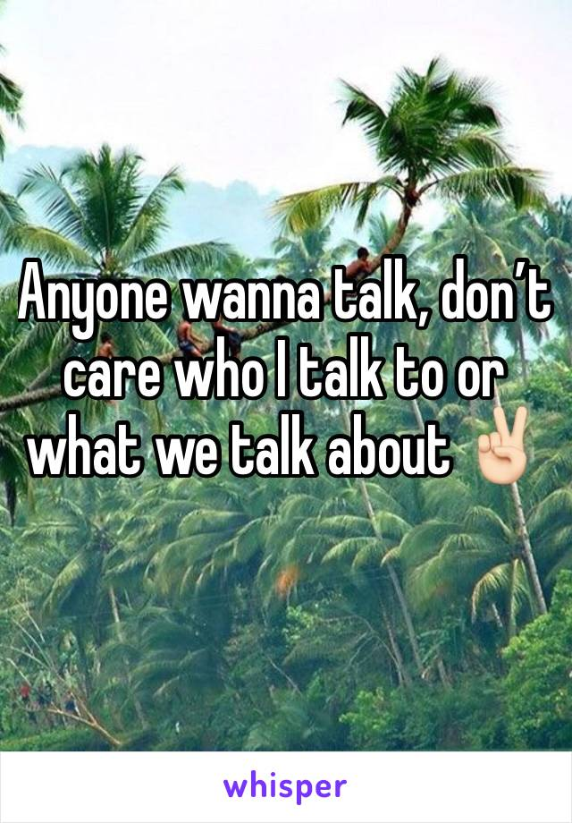 Anyone wanna talk, don't care who I talk to or what we talk about ✌🏻