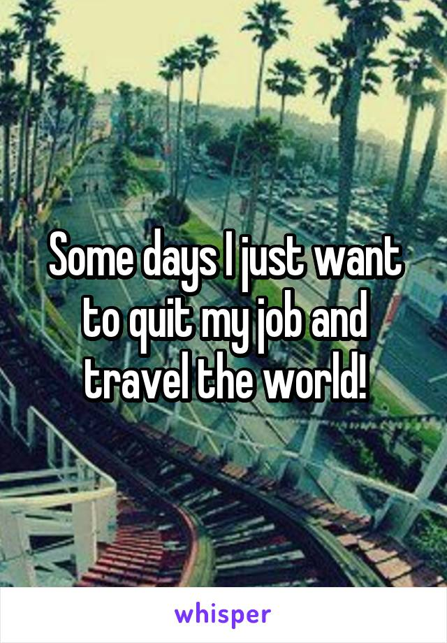 Some days I just want to quit my job and travel the world!