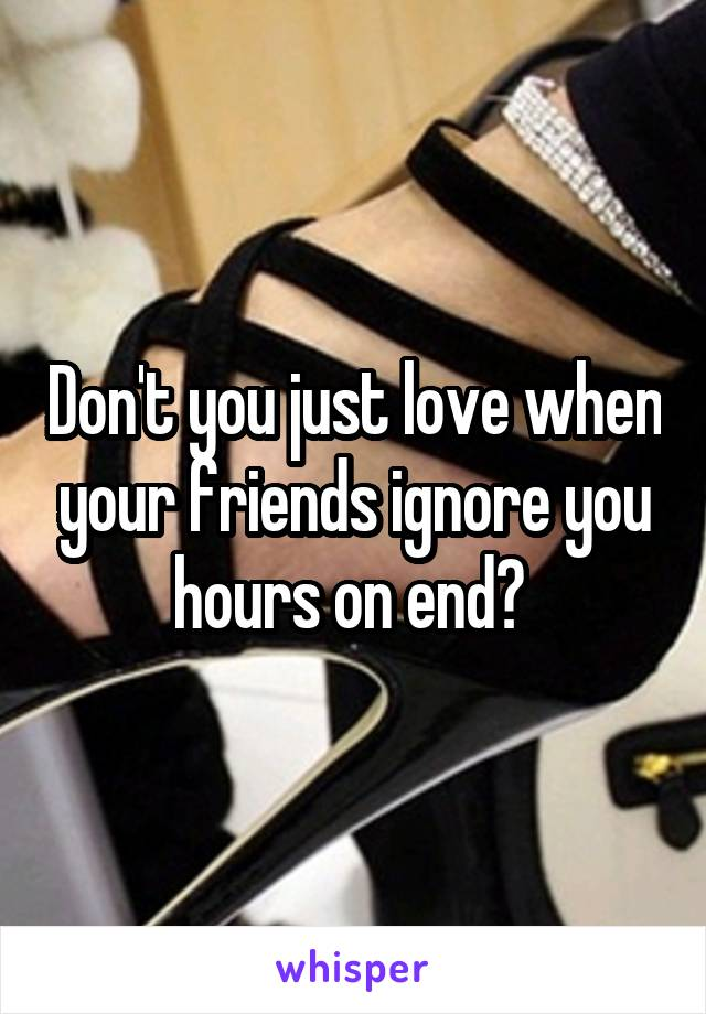 Don't you just love when your friends ignore you hours on end?