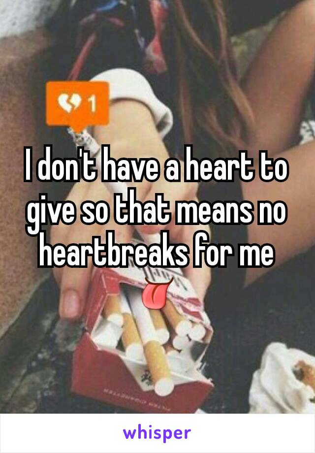 I don't have a heart to give so that means no heartbreaks for me 👅