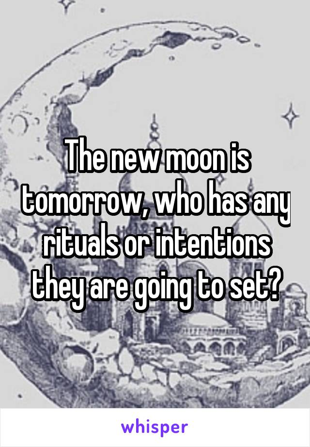 The new moon is tomorrow, who has any rituals or intentions they are going to set?
