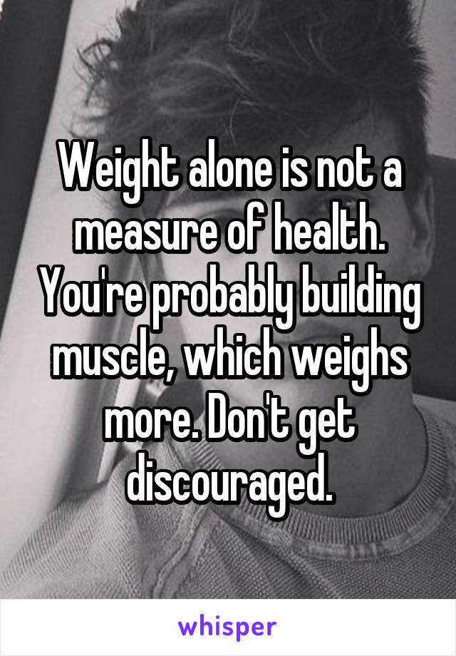 Weight alone is not a measure of health. You're probably building muscle, which weighs more. Don't get discouraged.
