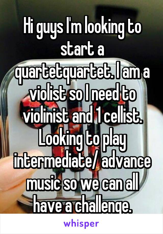 Hi guys I'm looking to start a quartetquartet. I am a violist so I need to violinist and 1 cellist. Looking to play intermediate/ advance music so we can all have a challenge.