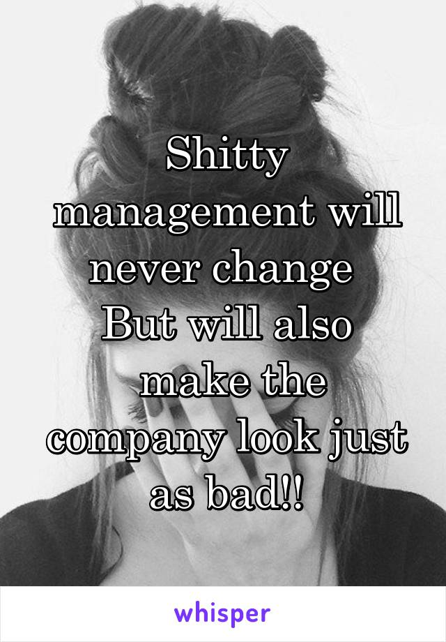 Shitty management will never change  But will also  make the company look just as bad!!