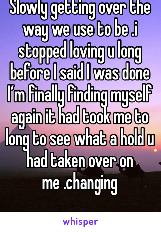 Slowly getting over the way we use to be .i stopped loving u long before I said I was done I'm finally finding myself again it had took me to long to see what a hold u had taken over on me .changing