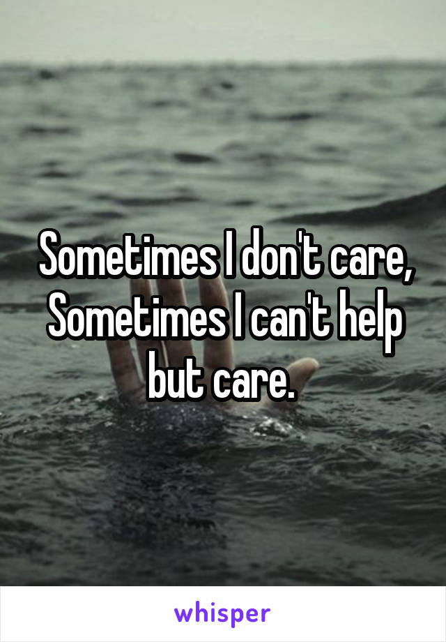 Sometimes I don't care, Sometimes I can't help but care.