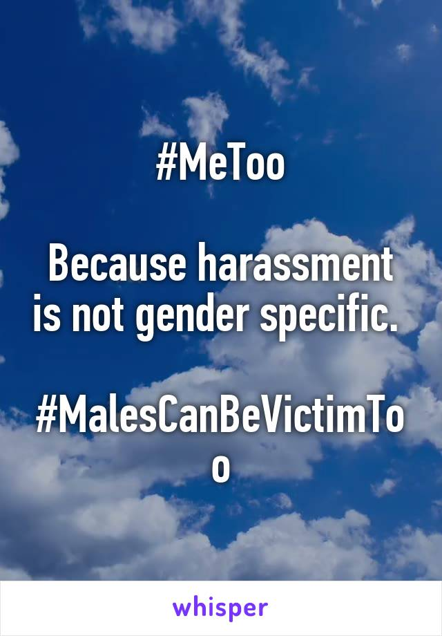 #MeToo  Because harassment is not gender specific.   #MalesCanBeVictimToo
