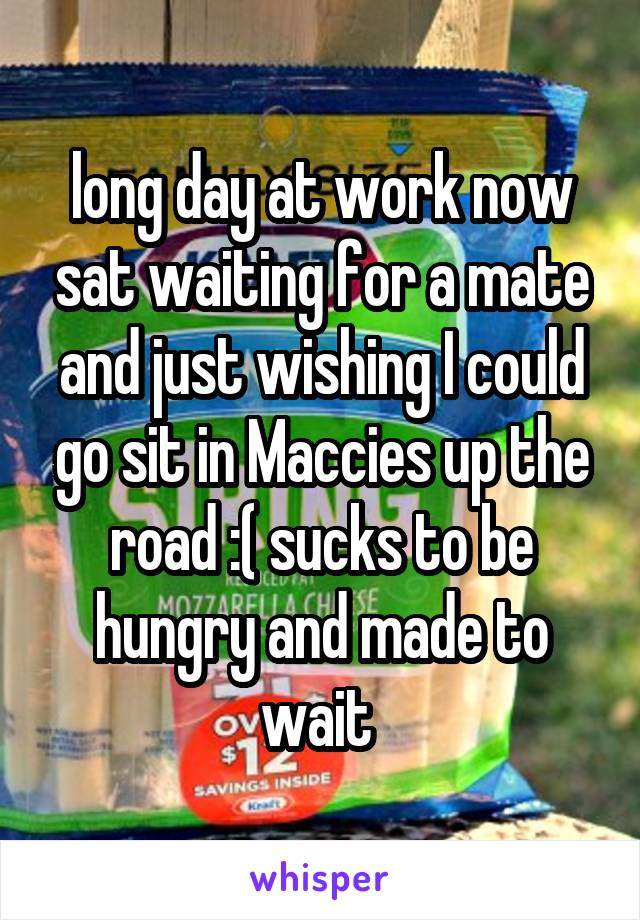 long day at work now sat waiting for a mate and just wishing I could go sit in Maccies up the road :( sucks to be hungry and made to wait