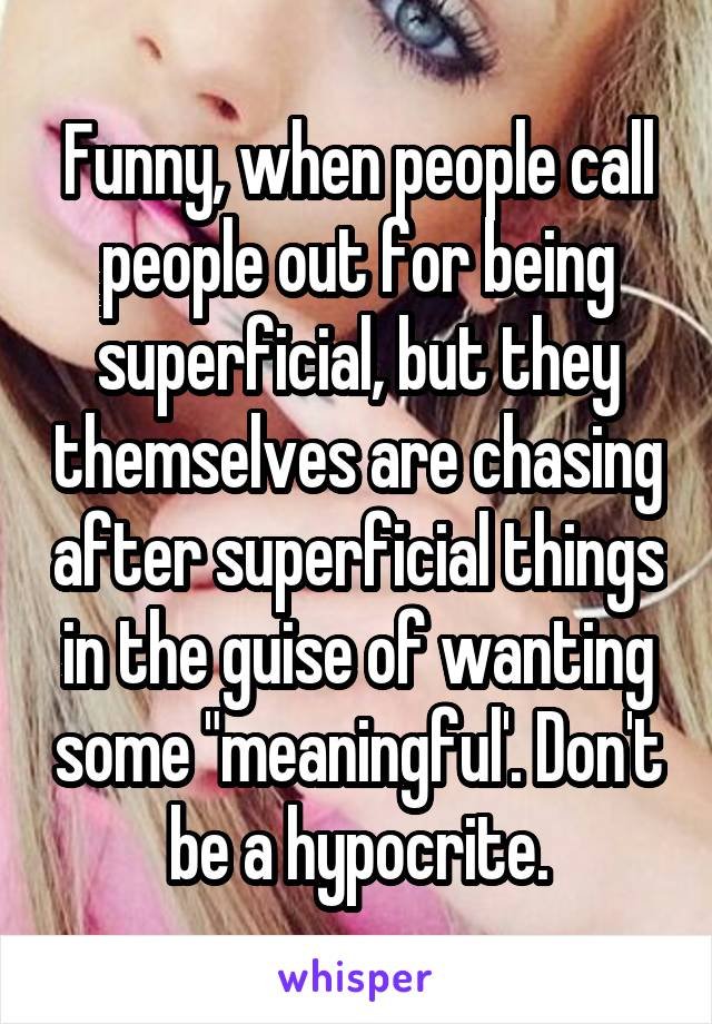 """Funny, when people call people out for being superficial, but they themselves are chasing after superficial things in the guise of wanting some """"meaningful'. Don't be a hypocrite."""