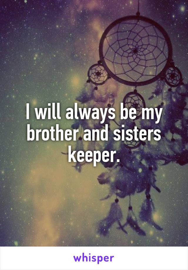 I will always be my brother and sisters keeper.