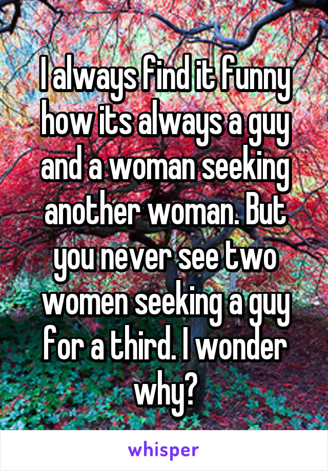 I always find it funny how its always a guy and a woman seeking another woman. But you never see two women seeking a guy for a third. I wonder why?