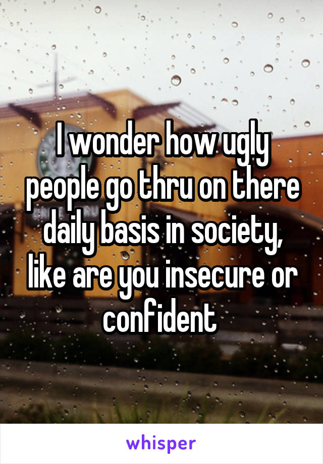 I wonder how ugly people go thru on there daily basis in society, like are you insecure or confident