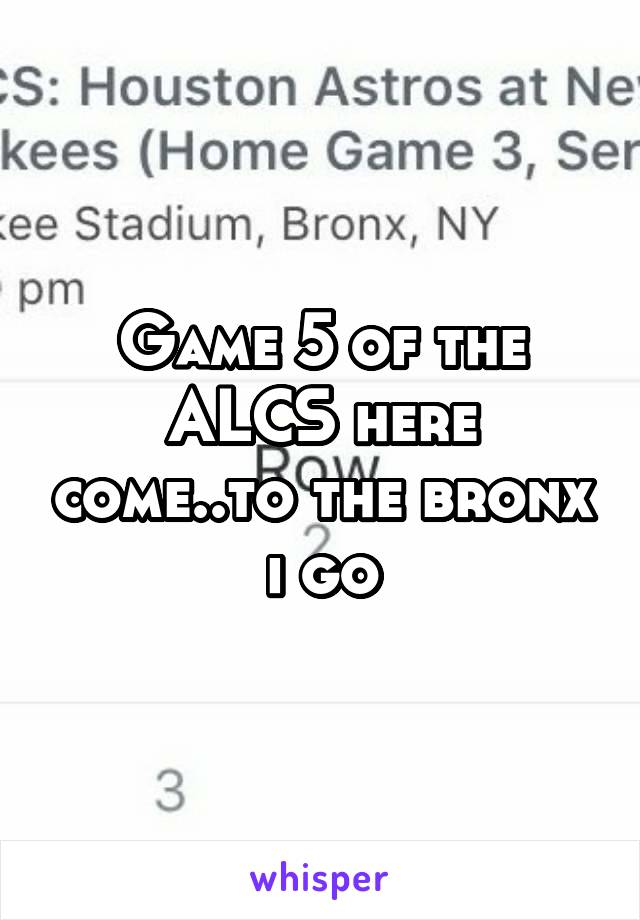 Game 5 of the ALCS here come..to the bronx i go