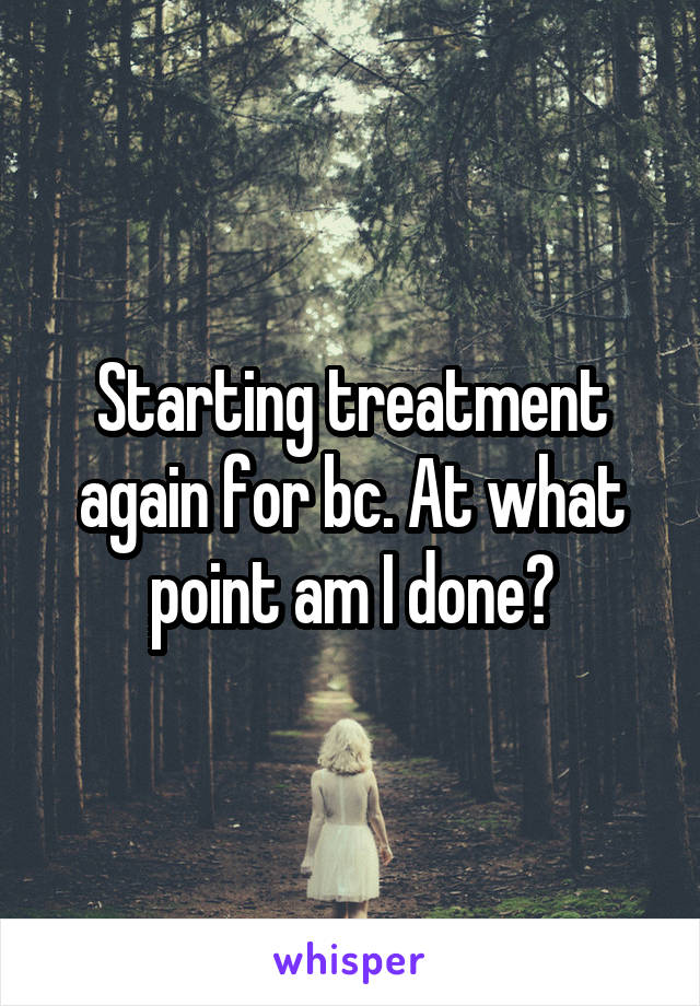 Starting treatment again for bc. At what point am I done?