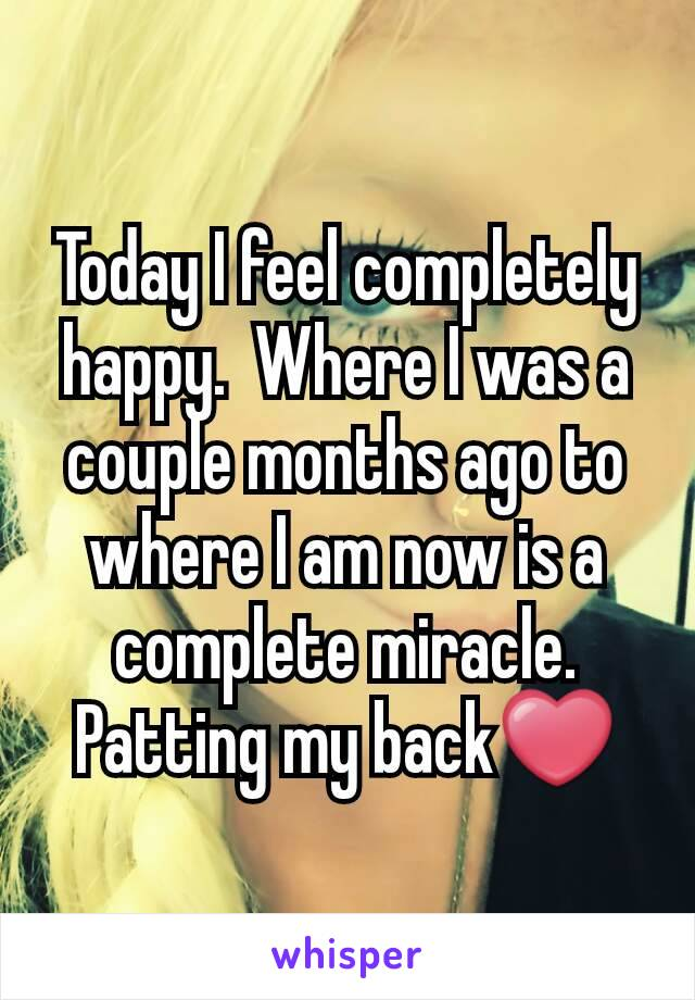 Today I feel completely happy.  Where I was a couple months ago to where I am now is a complete miracle.  Patting my back❤