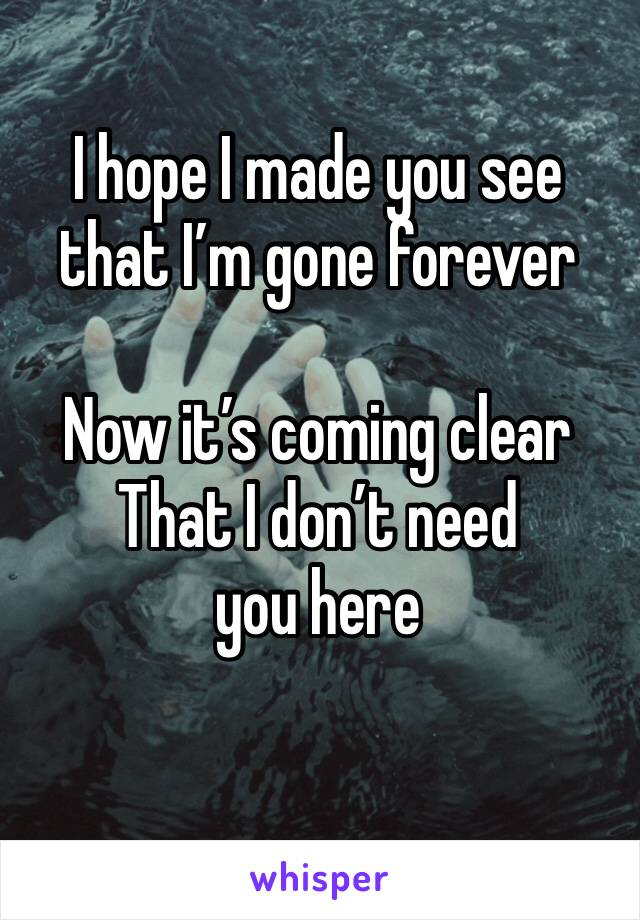 I hope I made you see that I'm gone forever   Now it's coming clear  That I don't need you here
