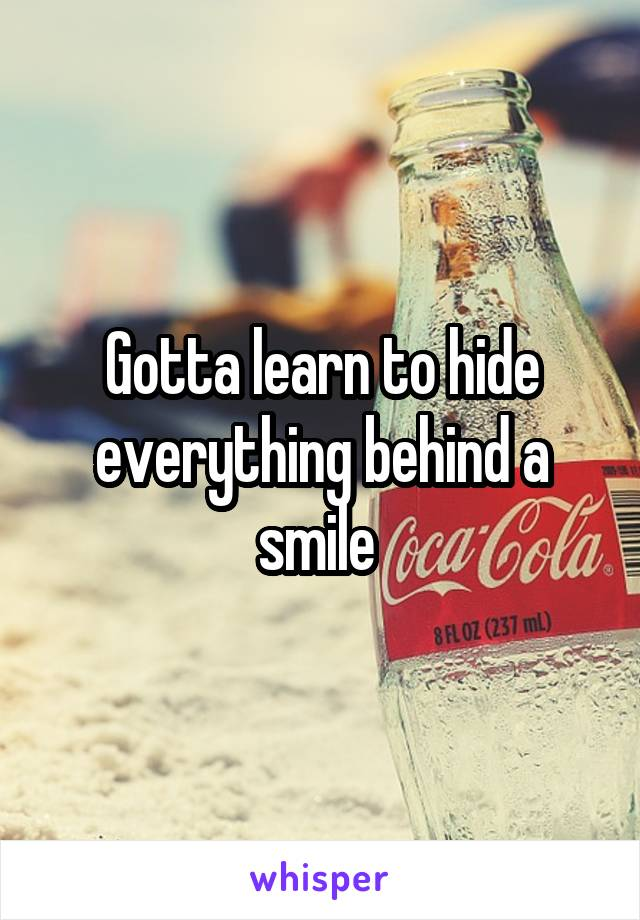 Gotta learn to hide everything behind a smile