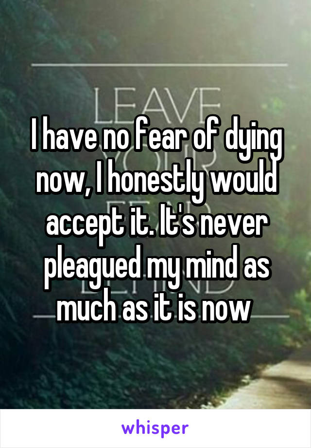 I have no fear of dying now, I honestly would accept it. It's never pleagued my mind as much as it is now