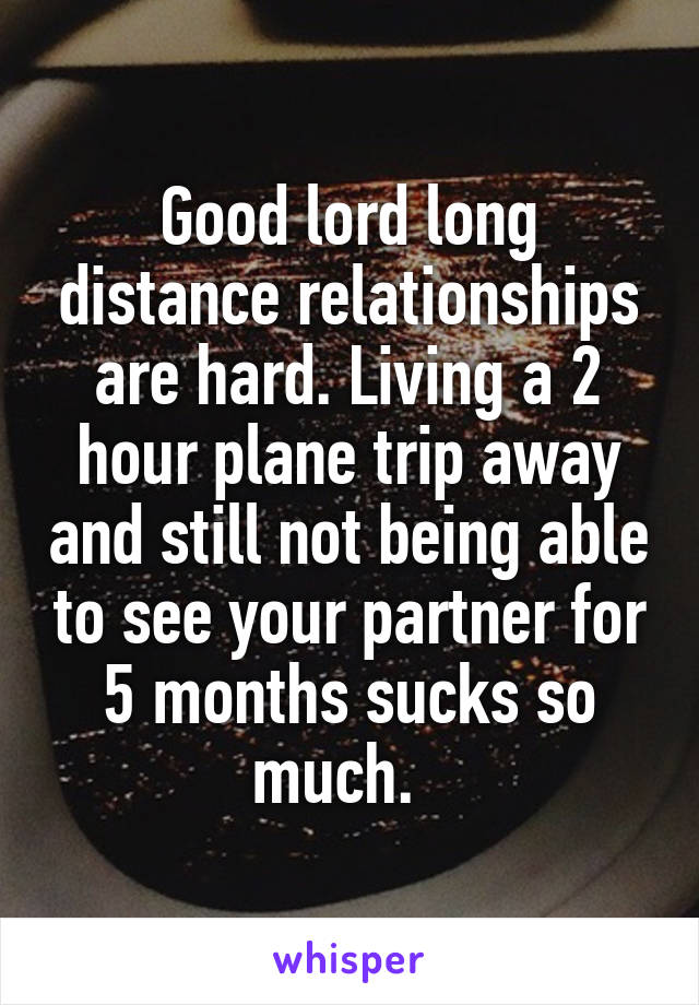 Good lord long distance relationships are hard. Living a 2 hour plane trip away and still not being able to see your partner for 5 months sucks so much.