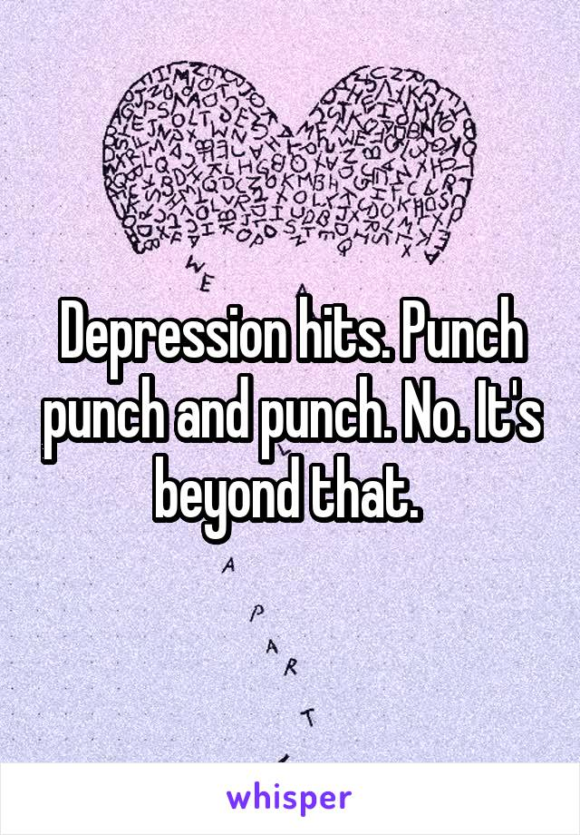 Depression hits. Punch punch and punch. No. It's beyond that.