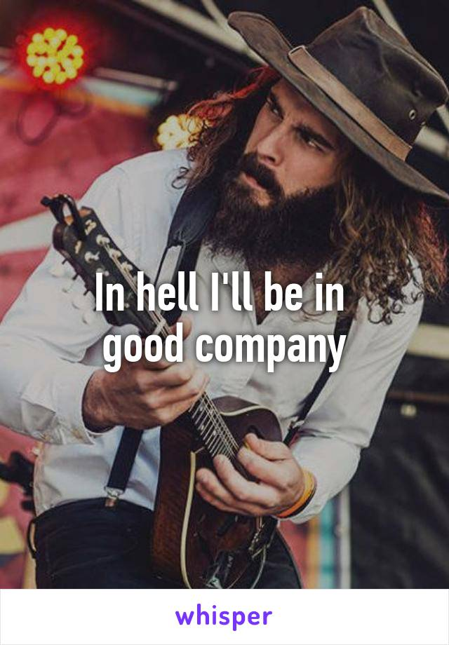 In hell I'll be in  good company