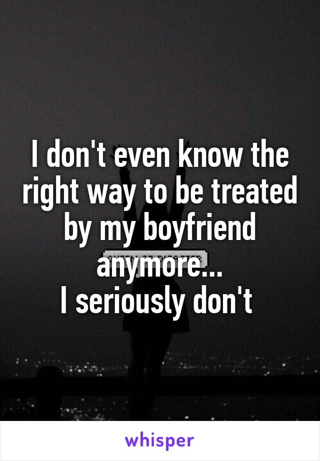 I don't even know the right way to be treated by my boyfriend anymore... I seriously don't