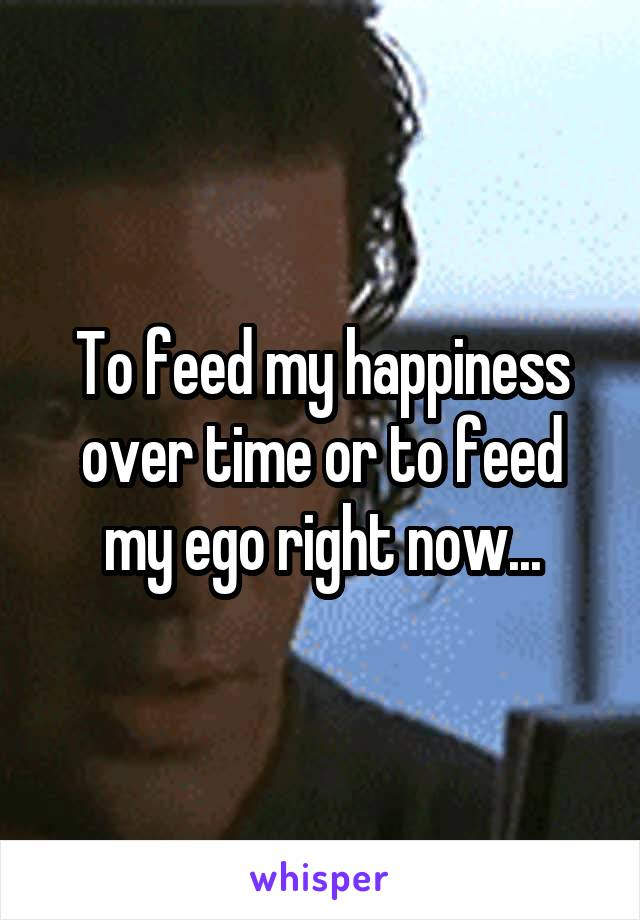 To feed my happiness over time or to feed my ego right now...