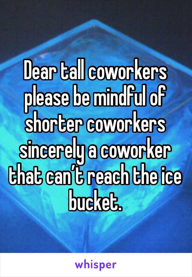 Dear tall coworkers please be mindful of shorter coworkers sincerely a coworker that can't reach the ice bucket.