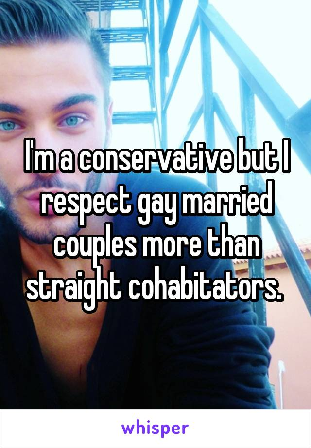 I'm a conservative but I respect gay married couples more than straight cohabitators.