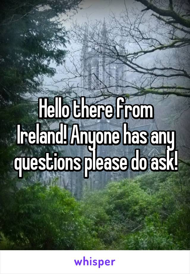 Hello there from Ireland! Anyone has any questions please do ask!