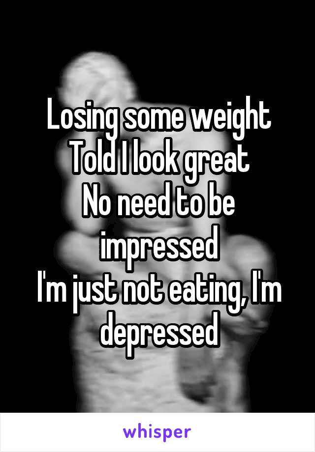 Losing some weight Told I look great No need to be impressed I'm just not eating, I'm depressed