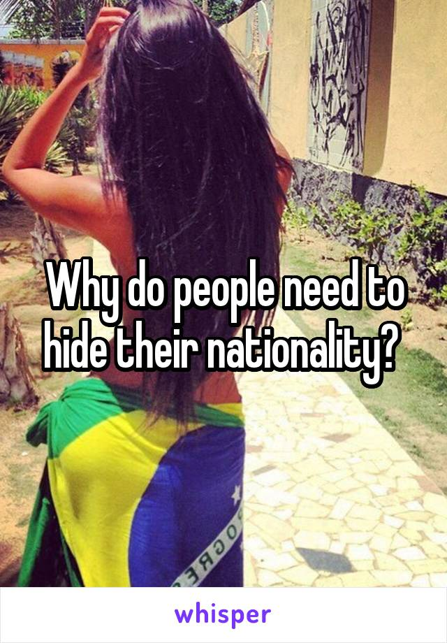 Why do people need to hide their nationality?