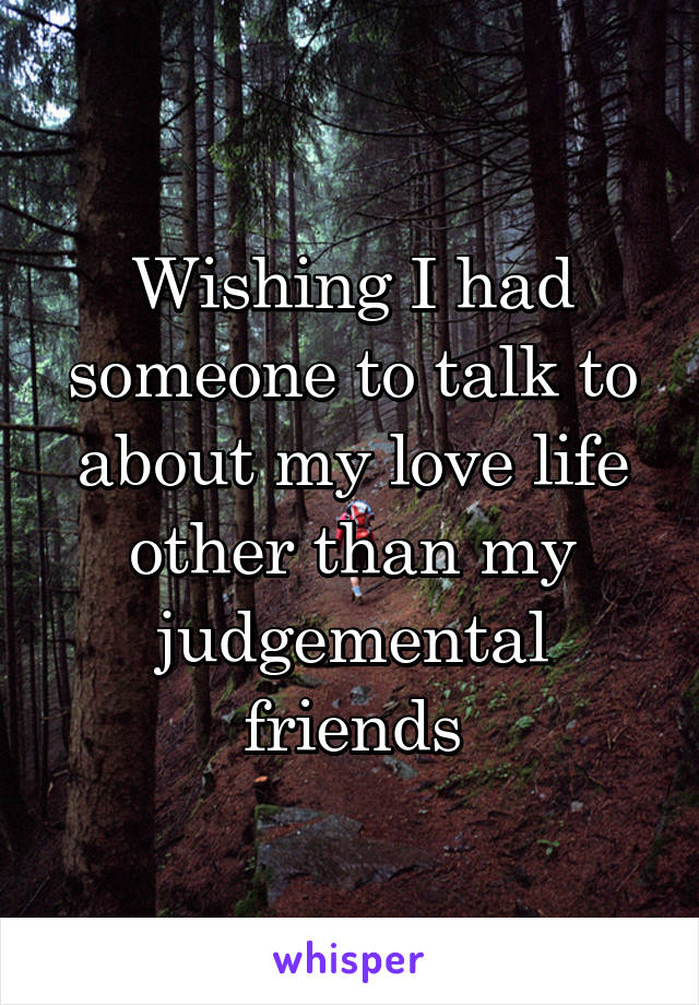 Wishing I had someone to talk to about my love life other than my judgemental friends
