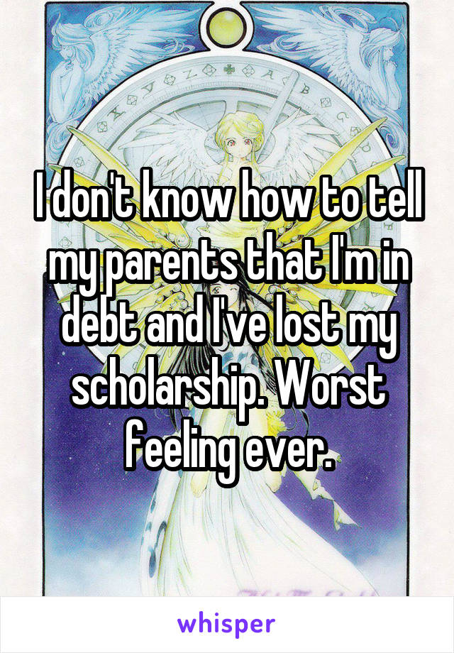 I don't know how to tell my parents that I'm in debt and I've lost my scholarship. Worst feeling ever.