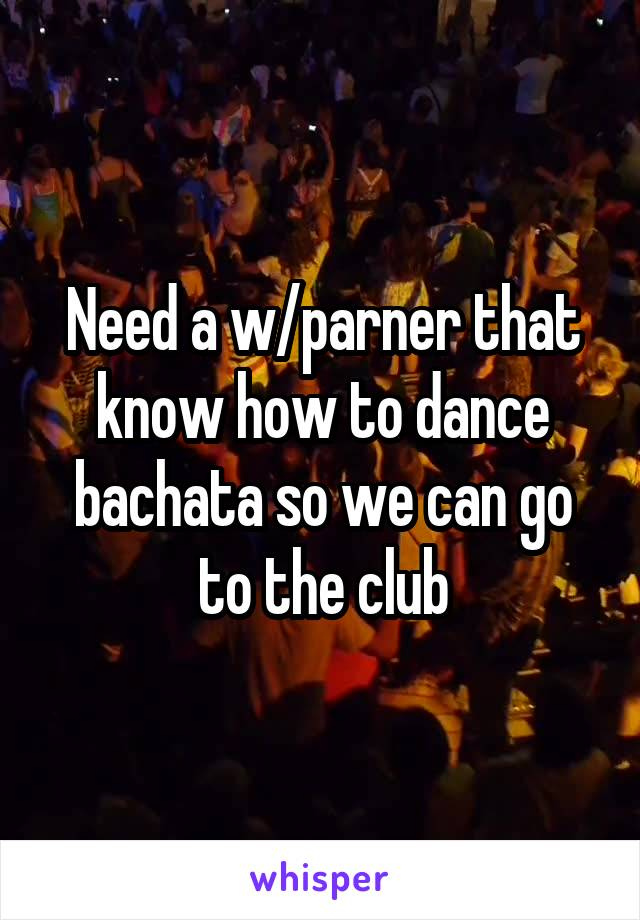 Need a w/parner that know how to dance bachata so we can go to the club