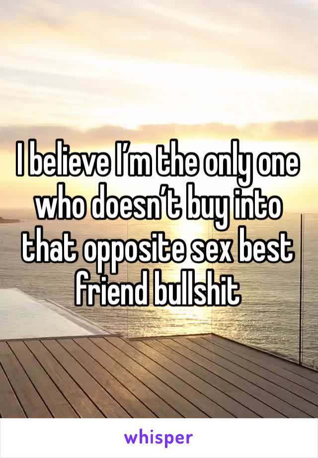 I believe I'm the only one who doesn't buy into that opposite sex best friend bullshit