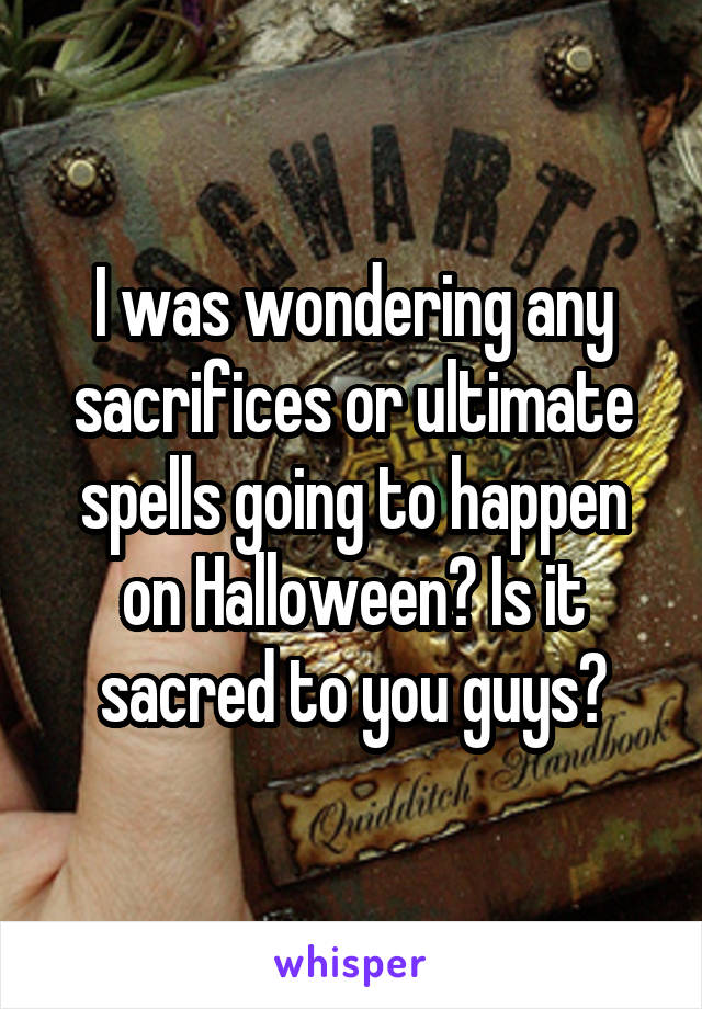 I was wondering any sacrifices or ultimate spells going to happen on Halloween? Is it sacred to you guys?