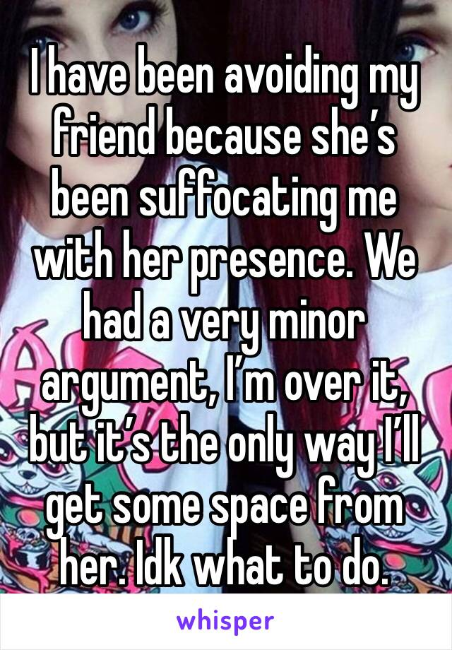 I have been avoiding my friend because she's been suffocating me with her presence. We had a very minor argument, I'm over it, but it's the only way I'll get some space from her. Idk what to do.