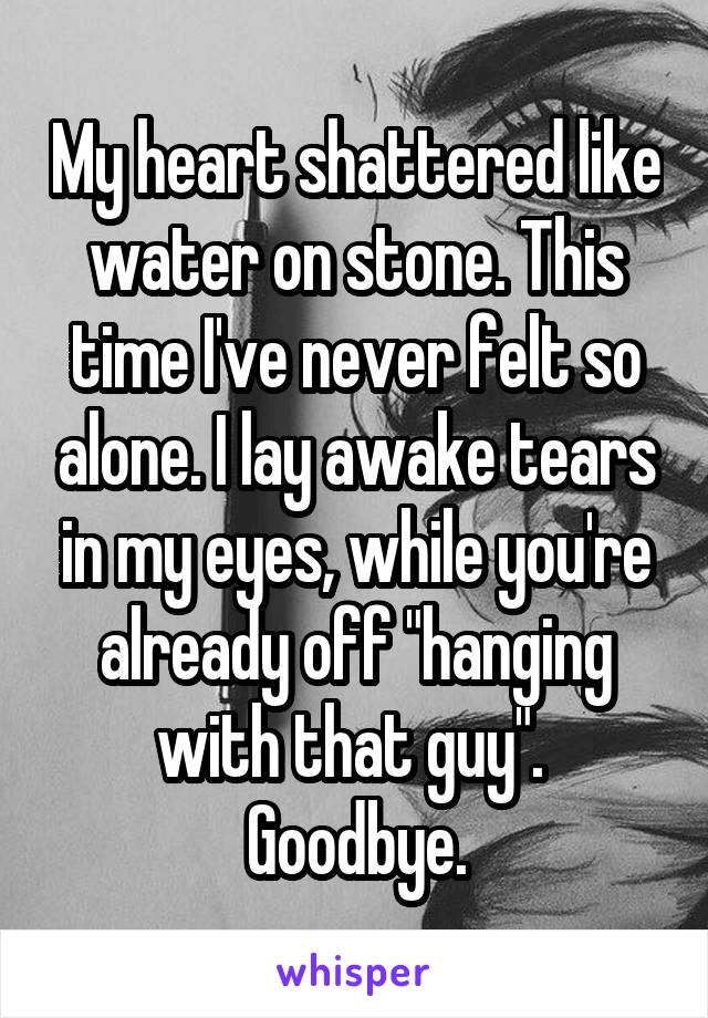 """My heart shattered like water on stone. This time I've never felt so alone. I lay awake tears in my eyes, while you're already off """"hanging with that guy"""".  Goodbye."""