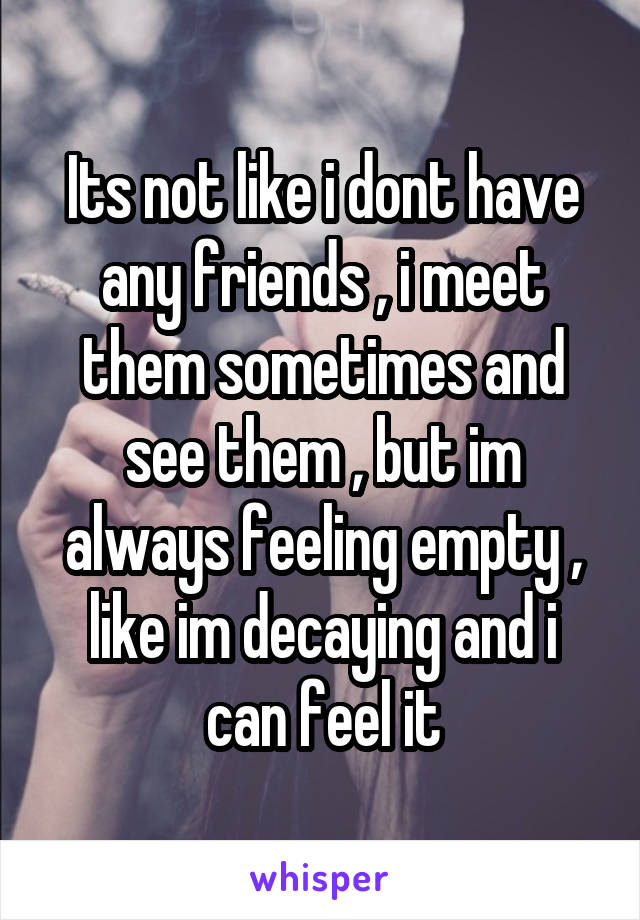 Its not like i dont have any friends , i meet them sometimes and see them , but im always feeling empty , like im decaying and i can feel it